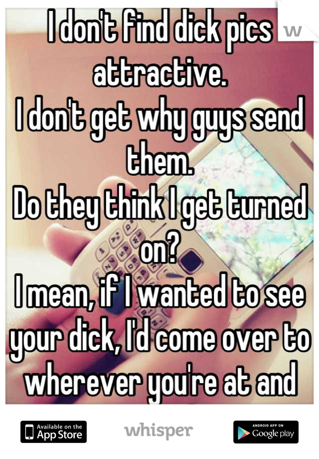 I don't find dick pics attractive. I don't get why guys send them. Do they think I get turned on? I mean, if I wanted to see your dick, I'd come over to wherever you're at and undress you, damn it...!