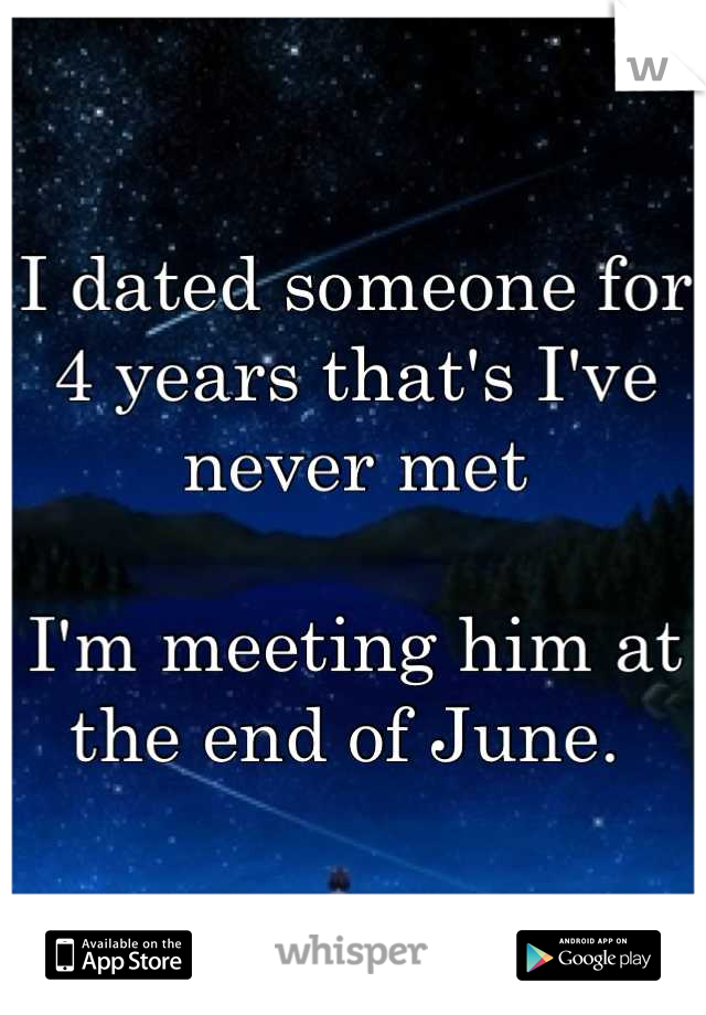 I dated someone for 4 years that's I've never met  I'm meeting him at the end of June.
