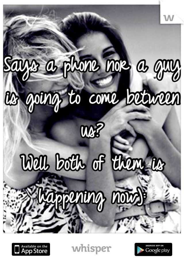 Says a phone nor a guy is going to come between us?  Well both of them is happening now):