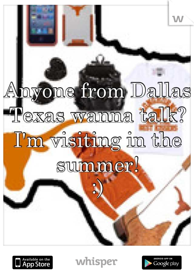 Anyone from Dallas Texas wanna talk? I'm visiting in the summer! :)
