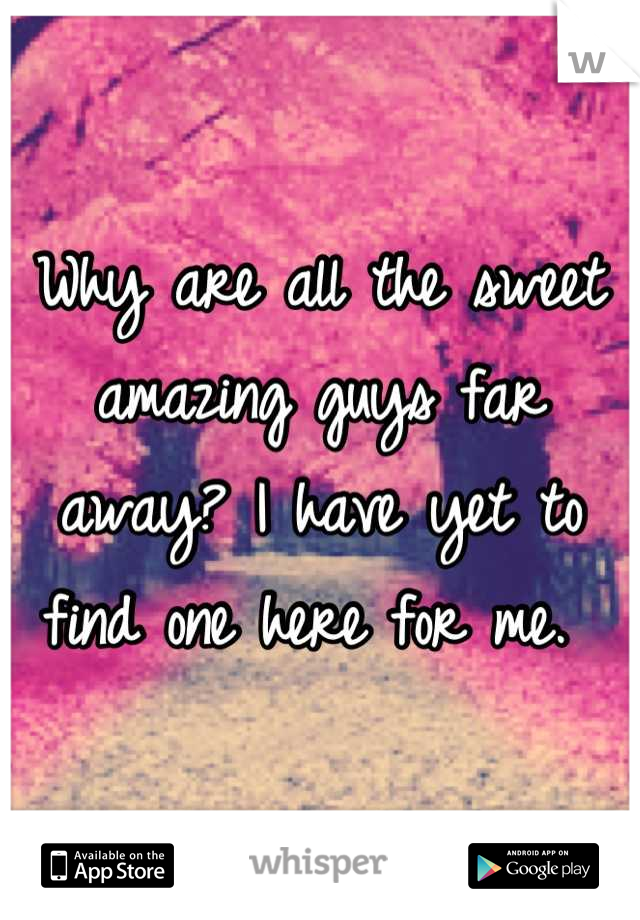 Why are all the sweet amazing guys far away? I have yet to find one here for me.
