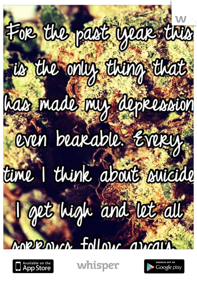 For the past year this is the only thing that has made my depression even bearable. Every time I think about suicide I get high and let all sorrows follow away.