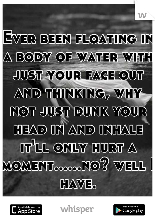 Ever been floating in a body of water with just your face out and thinking, why not just dunk your head in and inhale it'll only hurt a moment......no? well I have.