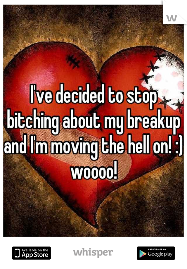 I've decided to stop bitching about my breakup and I'm moving the hell on! :) woooo!