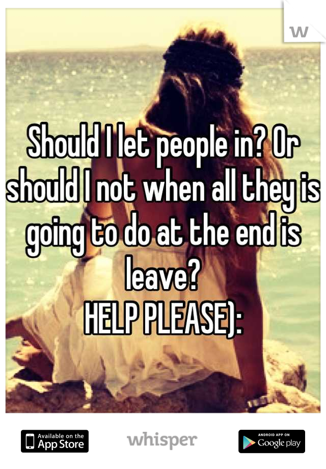 Should I let people in? Or should I not when all they is going to do at the end is leave?  HELP PLEASE):