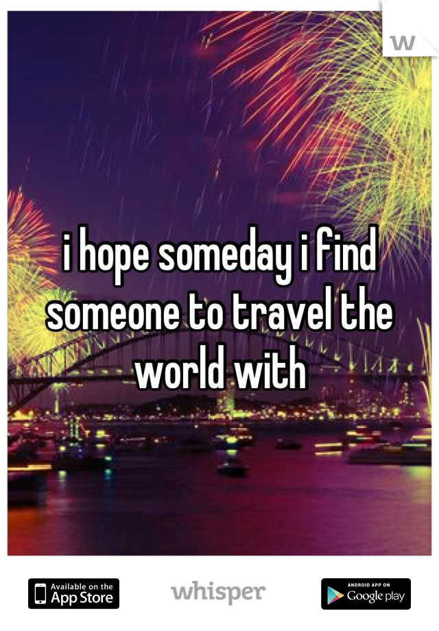i hope someday i find  someone to travel the world with