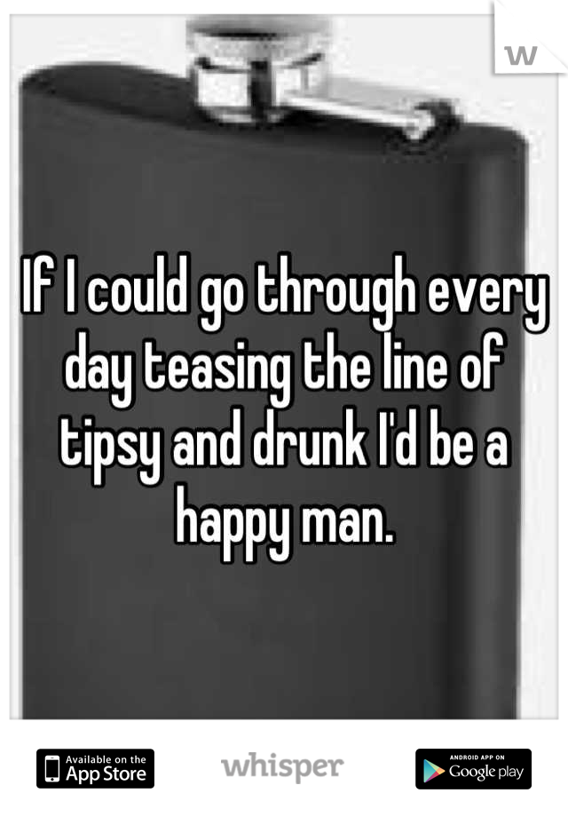 If I could go through every day teasing the line of tipsy and drunk I'd be a happy man.