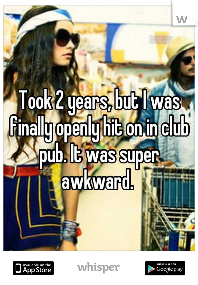 Took 2 years, but I was finally openly hit on in club pub. It was super awkward.