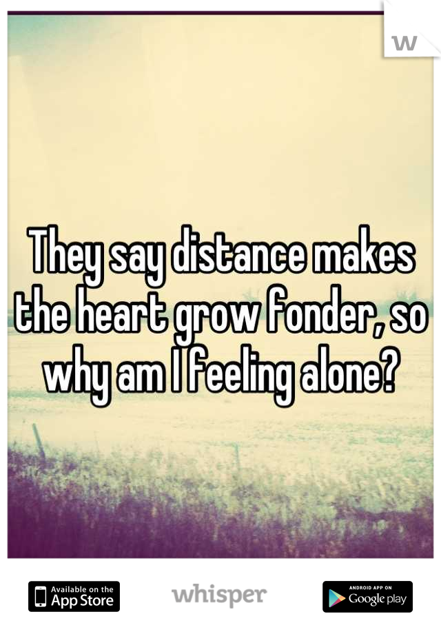 They say distance makes the heart grow fonder, so why am I feeling alone?