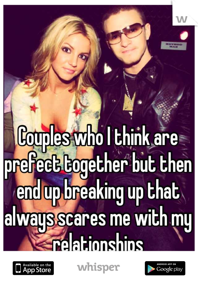 Couples who I think are prefect together but then end up breaking up that always scares me with my relationships