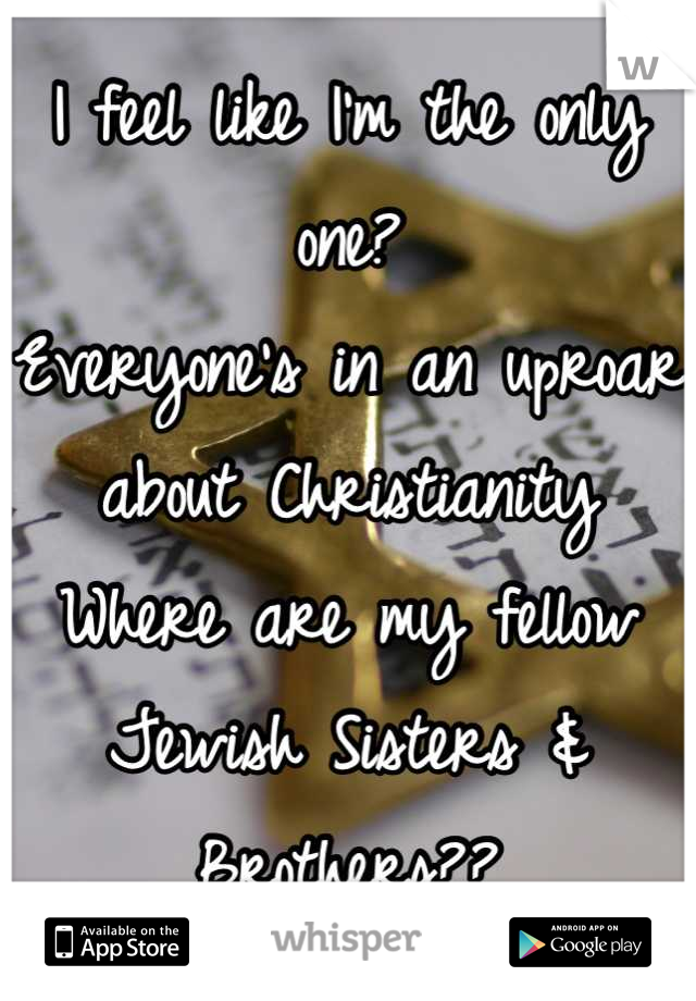 I feel like I'm the only one? Everyone's in an uproar about Christianity Where are my fellow Jewish Sisters & Brothers??