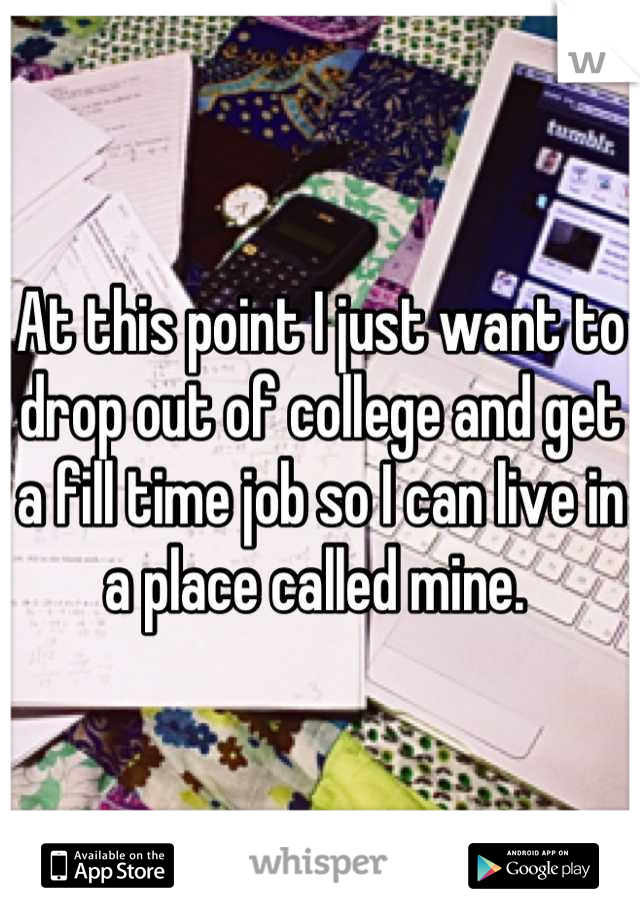 At this point I just want to drop out of college and get a fill time job so I can live in a place called mine.