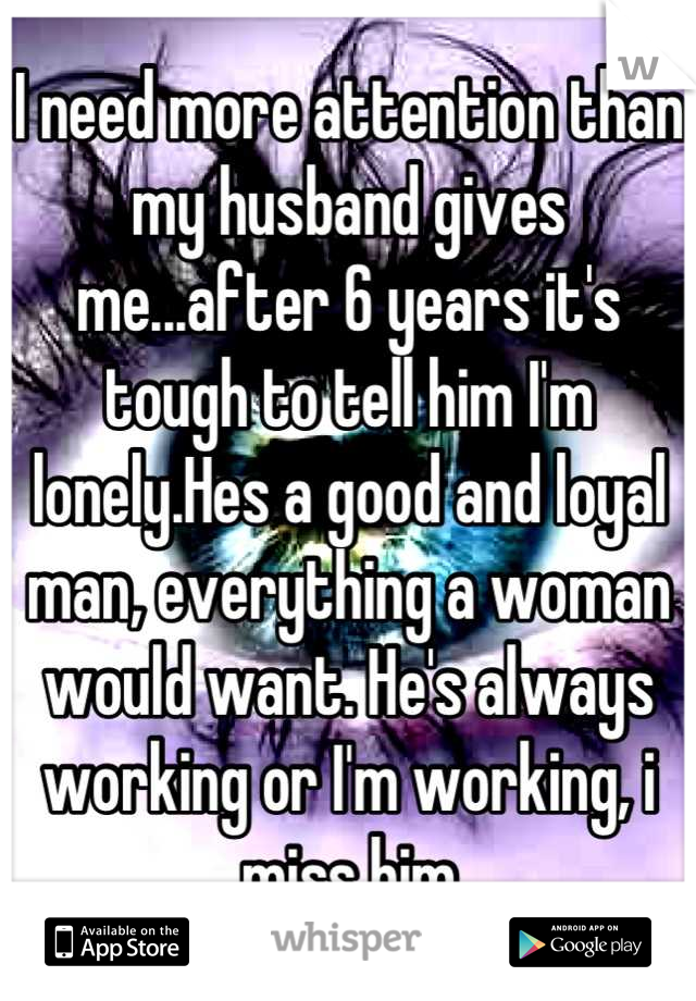 I need more attention than my husband gives me...after 6 years it's tough to tell him I'm lonely.Hes a good and loyal man, everything a woman would want. He's always working or I'm working, i miss him
