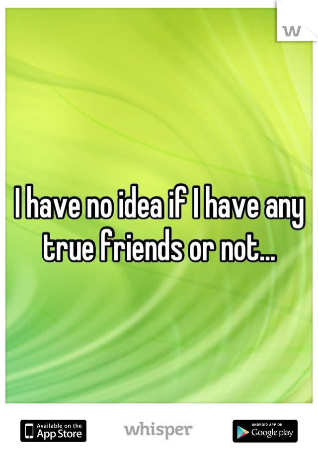 I have no idea if I have any true friends or not...