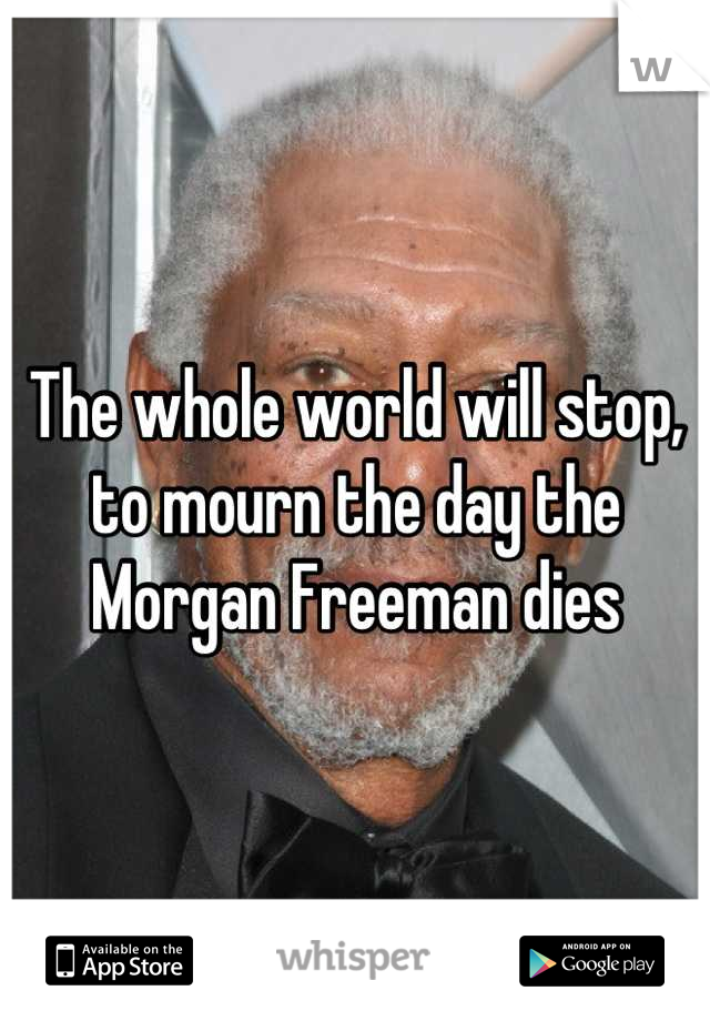 The whole world will stop, to mourn the day the Morgan Freeman dies