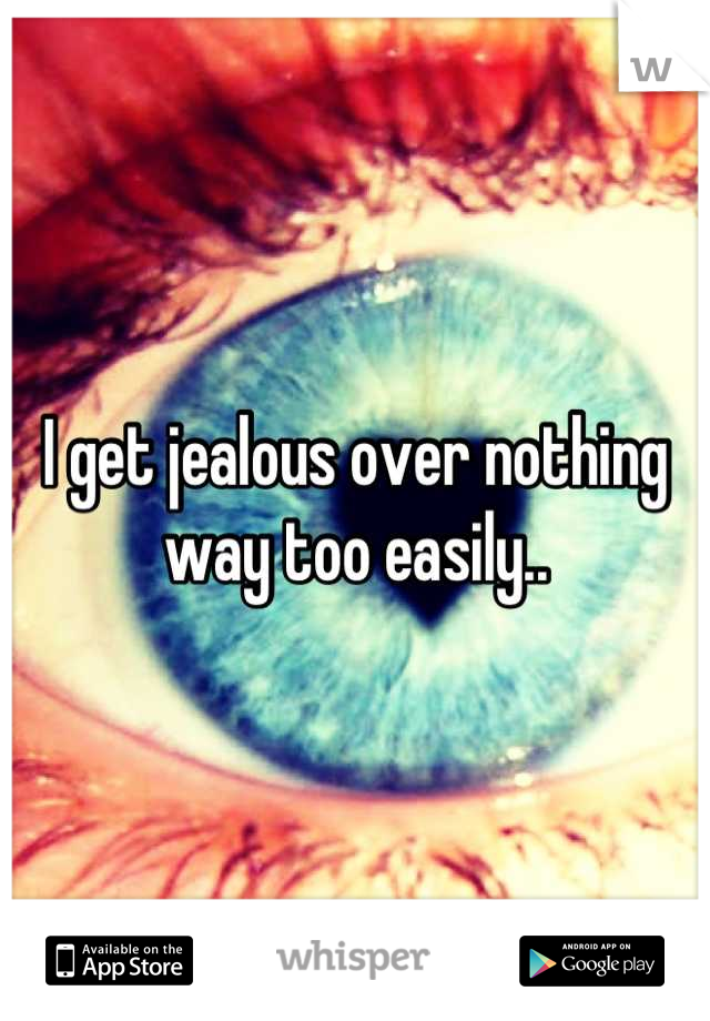 I get jealous over nothing way too easily..