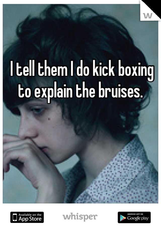 I tell them I do kick boxing to explain the bruises.