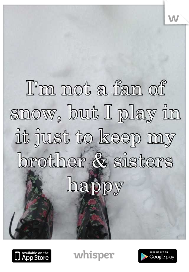 I'm not a fan of snow, but I play in it just to keep my brother & sisters happy