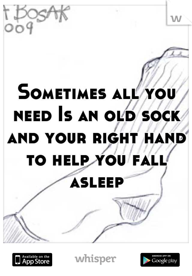 Sometimes all you need Is an old sock and your right hand to help you fall asleep