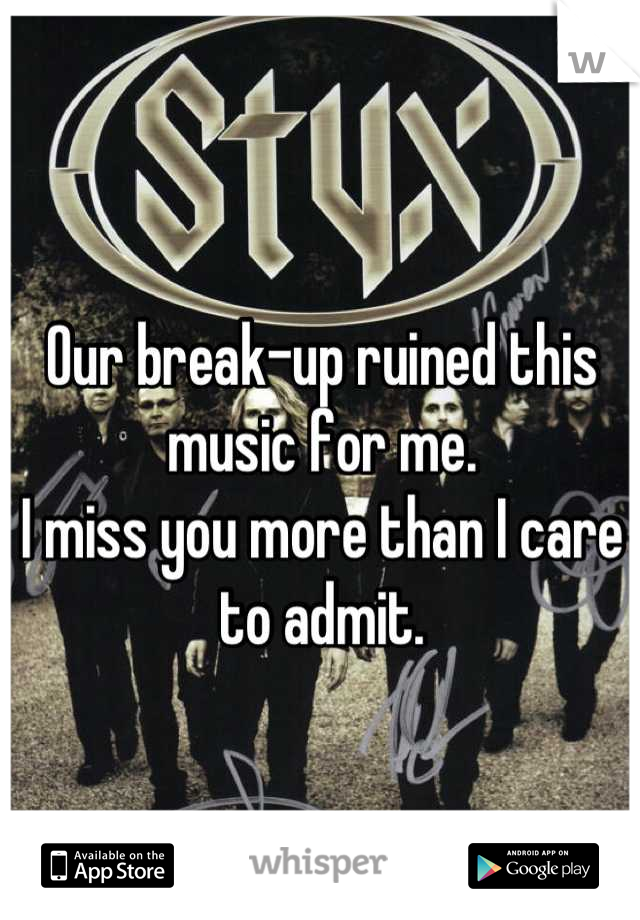 Our break-up ruined this music for me.  I miss you more than I care to admit.