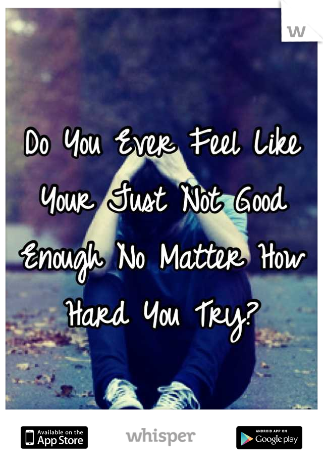 Do You Ever Feel Like Your Just Not Good Enough No Matter How Hard You Try?