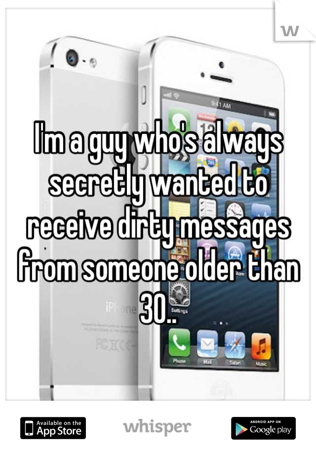 I'm a guy who's always secretly wanted to receive dirty messages from someone older than 30..
