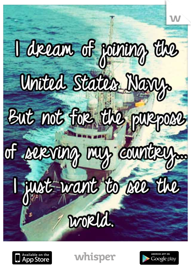 I dream of joining the United States Navy.  But not for the purpose of serving my country... I just want to see the world.