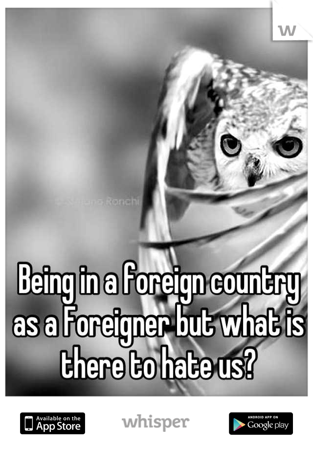 Being in a foreign country as a Foreigner but what is there to hate us?