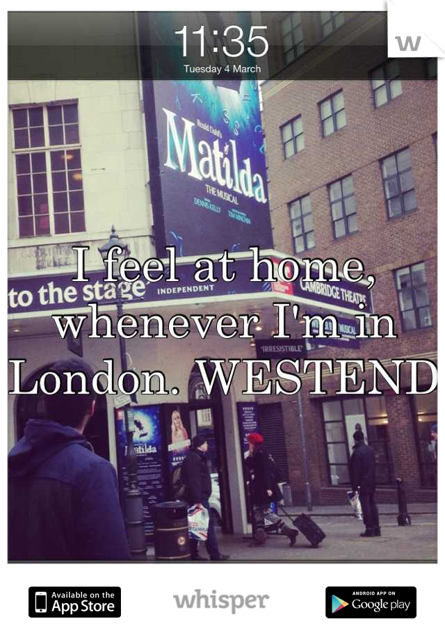 I feel at home, whenever I'm in London. WESTEND