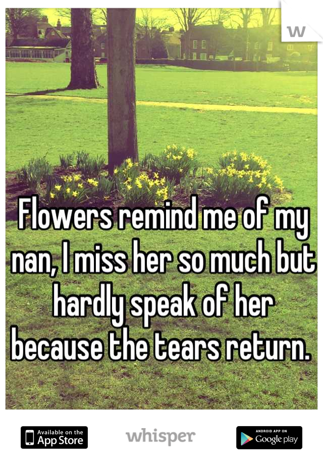 Flowers remind me of my nan, I miss her so much but hardly speak of her because the tears return.