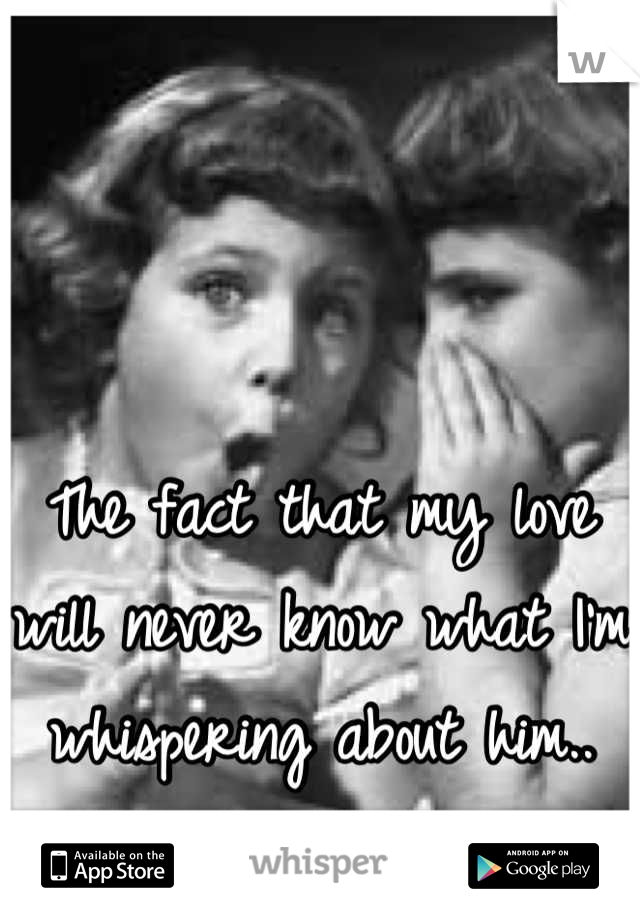 The fact that my love will never know what I'm whispering about him..