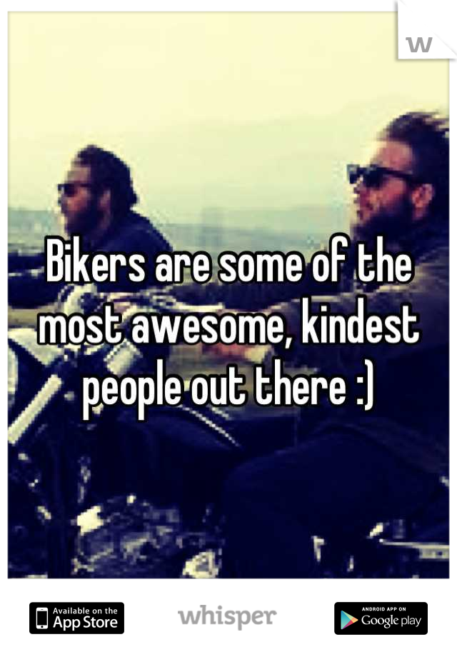 Bikers are some of the most awesome, kindest people out there :)