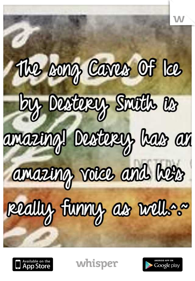 The song Caves Of Ice by Destery Smith is amazing! Destery has an amazing voice and he's really funny as well.^.~