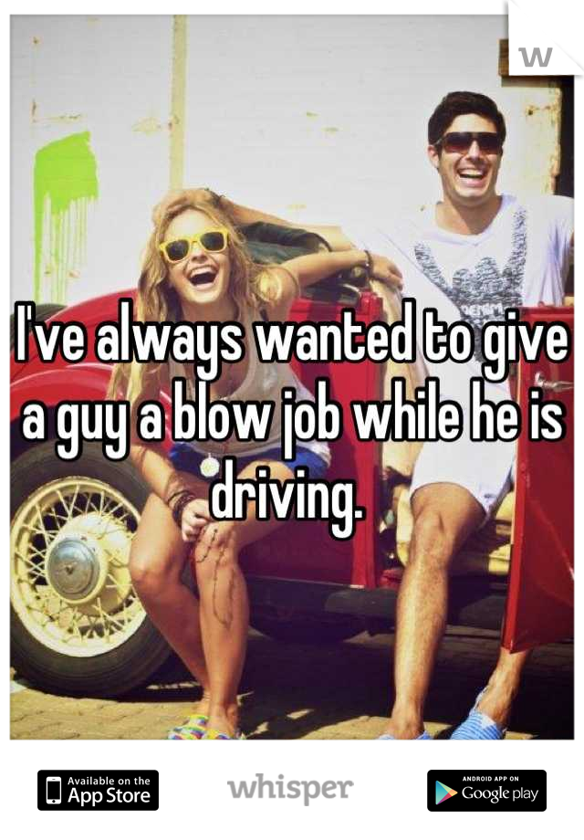 I've always wanted to give a guy a blow job while he is driving.
