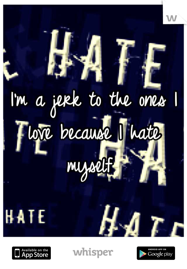 I'm a jerk to the ones I love because I hate myself
