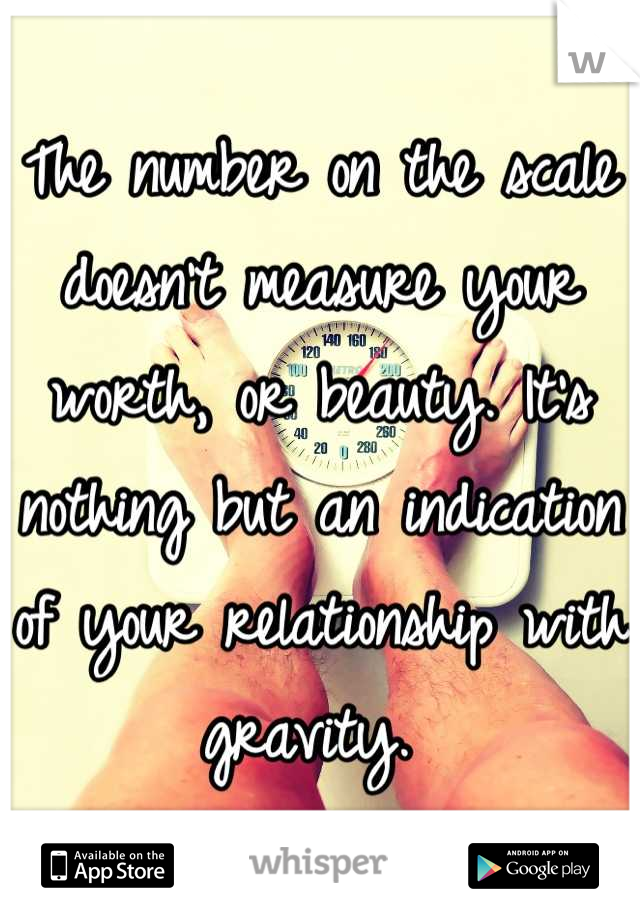The number on the scale doesn't measure your worth, or beauty. It's nothing but an indication of your relationship with gravity.