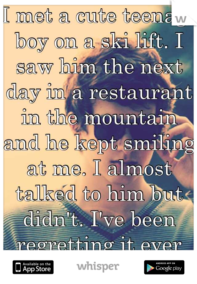 I met a cute teenage boy on a ski lift. I saw him the next day in a restaurant in the mountain and he kept smiling at me. I almost talked to him but didn't. I've been regretting it ever since.