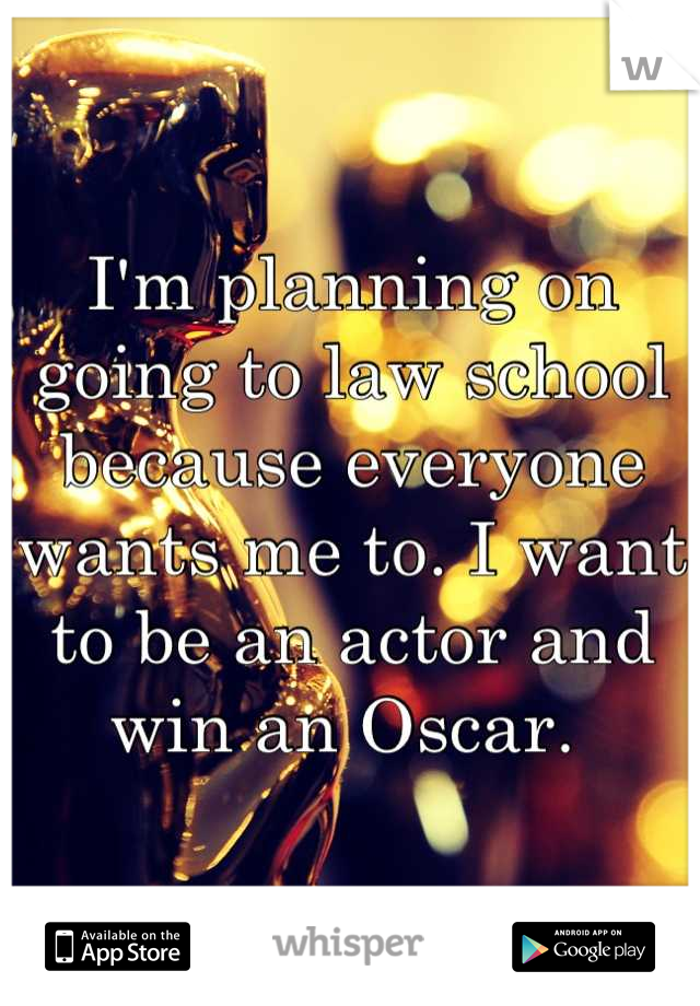 I'm planning on going to law school because everyone wants me to. I want to be an actor and win an Oscar.