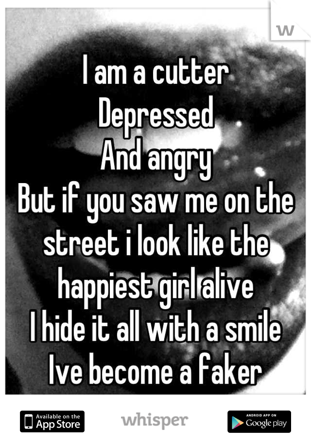I am a cutter Depressed And angry But if you saw me on the street i look like the happiest girl alive I hide it all with a smile Ive become a faker