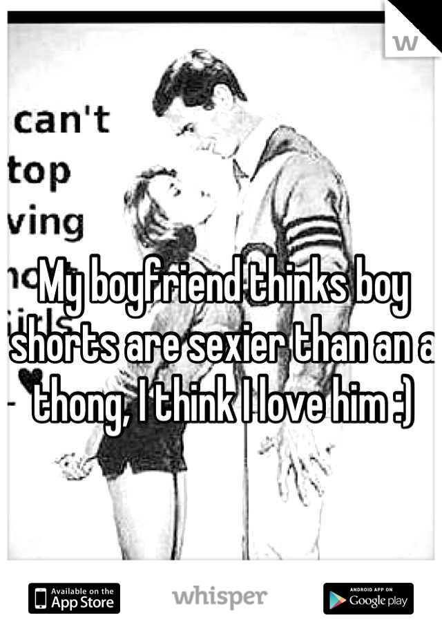 My boyfriend thinks boy shorts are sexier than an a thong, I think I love him :)