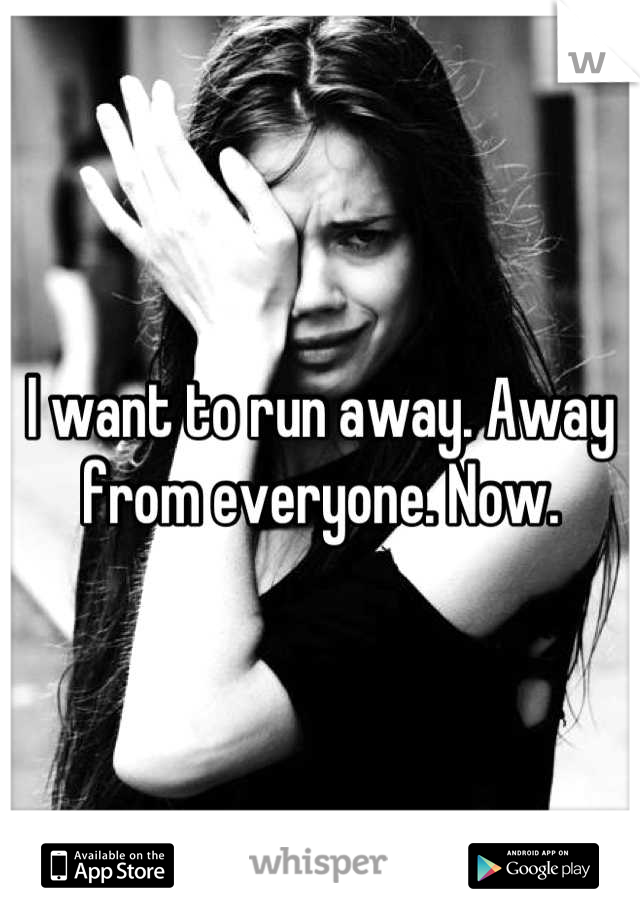 I want to run away. Away from everyone. Now.