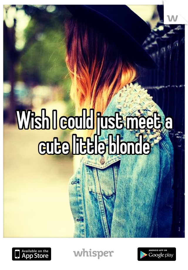Wish I could just meet a cute little blonde