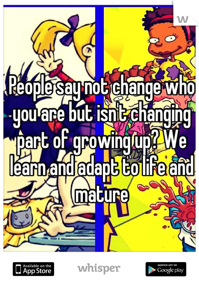 People say not change who you are but isn't changing part of growing up? We learn and adapt to life and mature