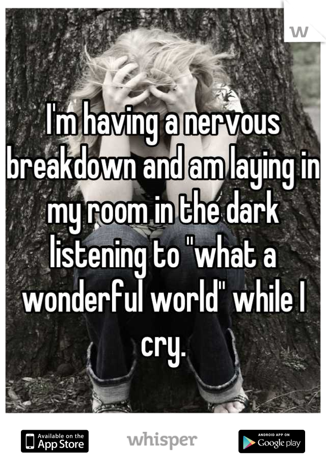"""I'm having a nervous breakdown and am laying in my room in the dark listening to """"what a wonderful world"""" while I cry."""