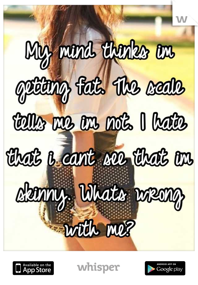 My mind thinks im getting fat. The scale tells me im not. I hate that i cant see that im skinny. Whats wrong with me?
