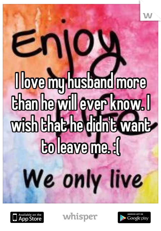 I love my husband more than he will ever know. I wish that he didn't want to leave me. :(