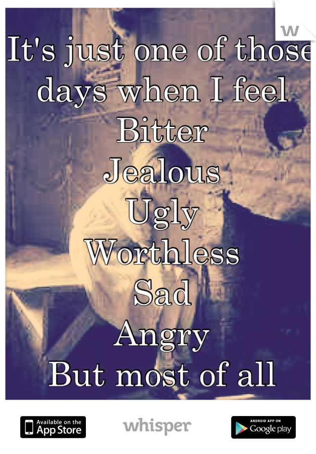 It's just one of those days when I feel  Bitter Jealous  Ugly  Worthless Sad Angry  But most of all lonely