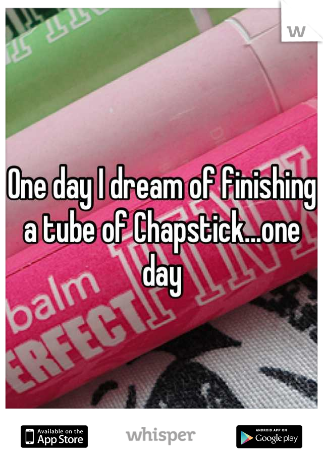 One day I dream of finishing a tube of Chapstick...one day