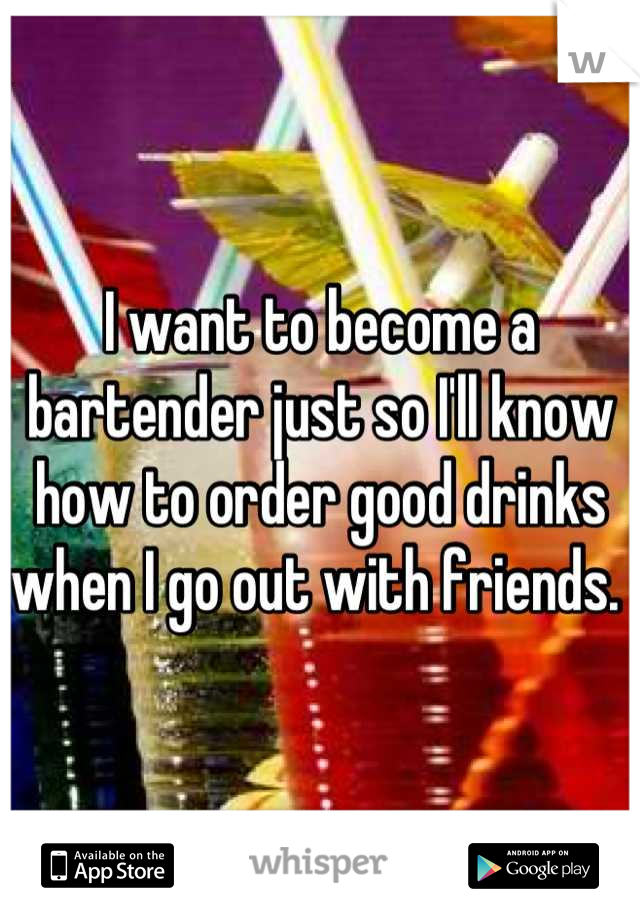 I want to become a bartender just so I'll know how to order good drinks when I go out with friends.