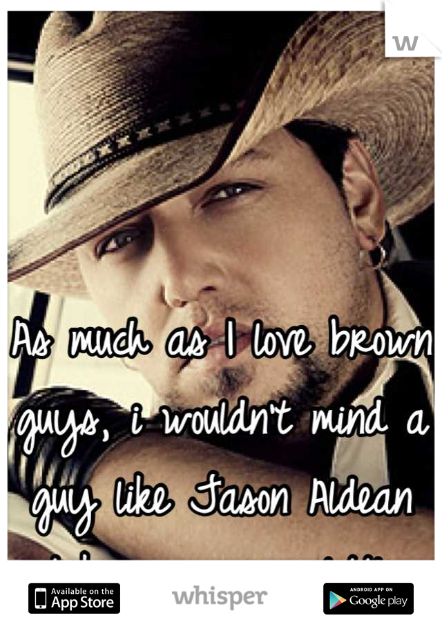 As much as I love brown guys, i wouldn't mind a guy like Jason Aldean taking me on a little ride;)